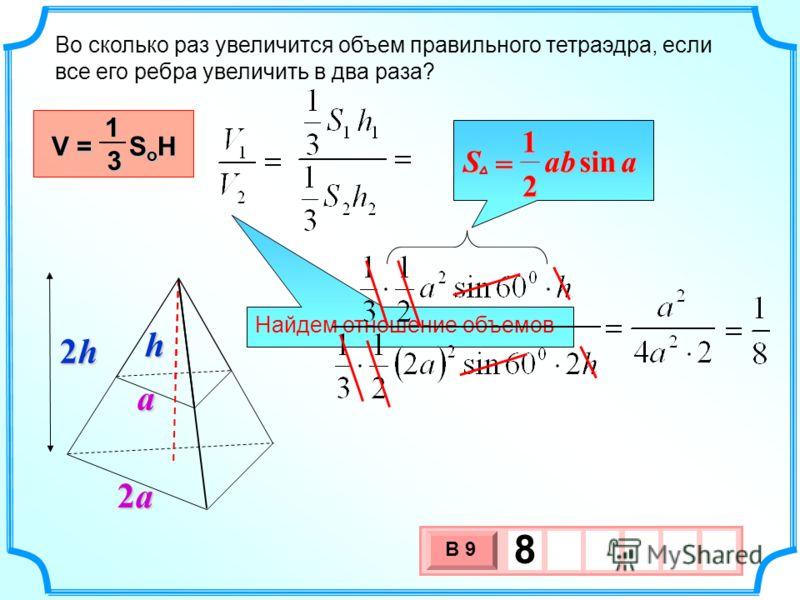 Найдем отношение объемов Во сколько раз увеличится объем правильного тетраэдра, если все его ребра увеличить в два раза? V = S o H 13 3 х 1 0 х В 9 8h a 2a2a2a2a 2h 2h 2h 2h aabSsin 2 1 =