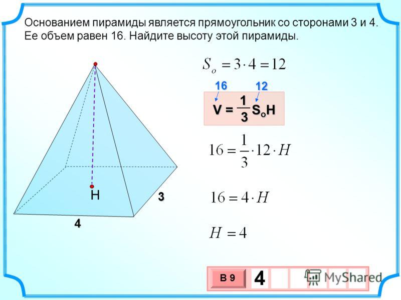 Основанием пирамиды является прямоугольник со сторонами 3 и 4. Ее объем равен 16. Найдите высоту этой пирамиды. 3 х 1 0 х В 9 4 Н 3 4 V = S o H 13 12 16