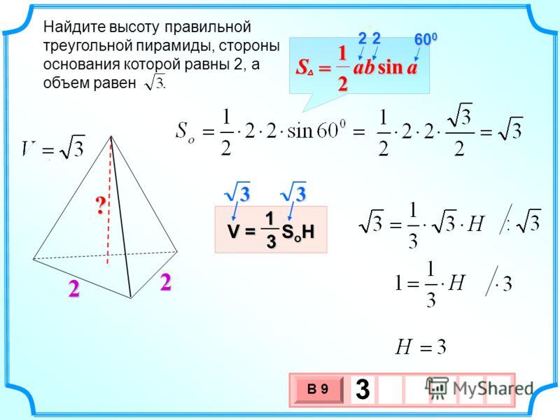 3 х 1 0 х В 9 3. Найдите высоту правильной треугольной пирамиды, стороны основания которой равны 2, а объем равен. 2 2 V = S o H 13 ? aabSsin 2 1 = 22 60 0 33