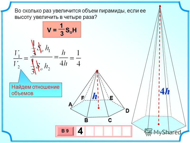 3 х 1 0 х В 9 4 Во сколько раз увеличится объем пирамиды, если ее высоту увеличить в четыре раза? A F BC D E Найдем отношение объемов V = S o H 13 h 4h4h4h4h