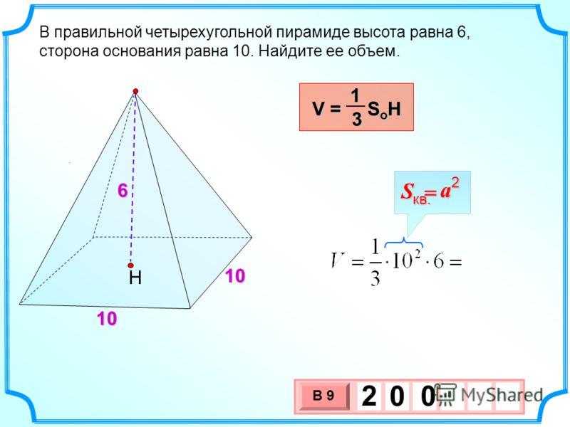 3 х 1 0 х В 9 2 0 0. В правильной четырехугольной пирамиде высота равна 6, сторона основания равна 10. Найдите ее объем. Н 6 10 10 V = S o H 13 a S = кв.2