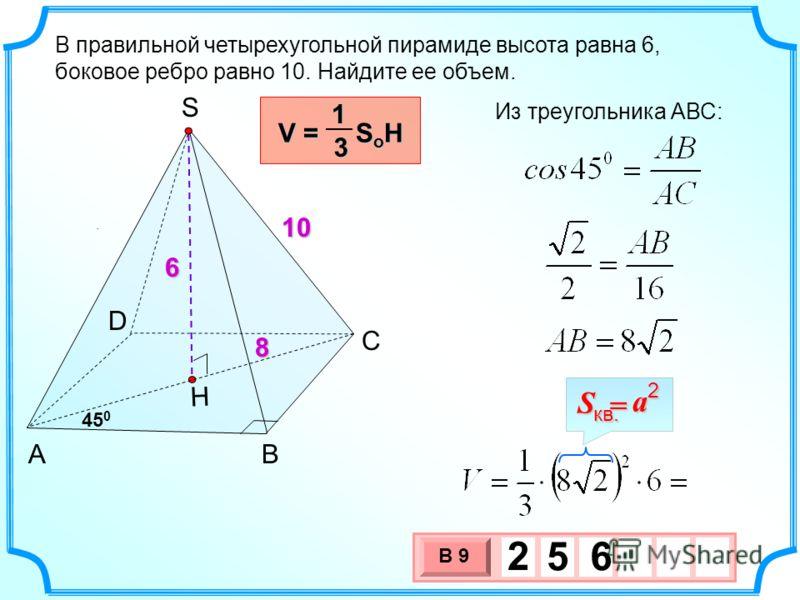 3 х 1 0 х В 9 2 5 6. В правильной четырехугольной пирамиде высота равна 6, боковое ребро равно 10. Найдите ее объем. Н 6 8 10 V = S o H 13 a S = кв.2 АВ С D S Из треугольника АВС: 45 0