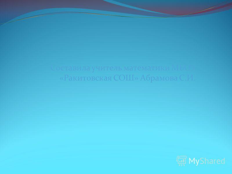 Составила учитель математики МБОУ «Ракитовская СОШ» Абрамова С.И.