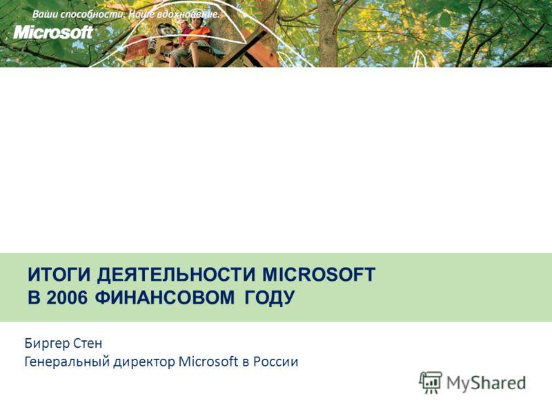 ИТОГИ ДЕЯТЕЛЬНОСТИ MICROSOFT В 2006 ФИНАНСОВОМ ГОДУ Биргер Стен Генеральный директор Microsoft в России