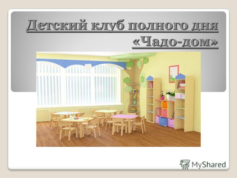 Детский клуб полного дня «Чадо-дом»
