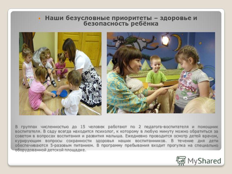 В группах численностью до 15 человек работают по 2 педагога-воспитателя и помощник воспитателя. В саду всегда находится психолог, к которому в любую минуту можно обратиться за советом в вопросах воспитания и развития малыша. Ежедневно проводится осмо