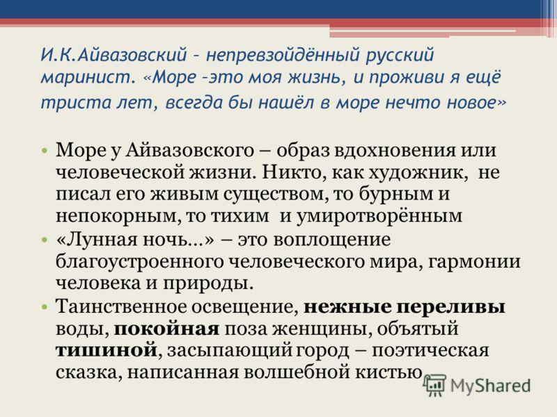 И.К.Айвазовский – непревзойдённый русский маринист. «Море –это моя жизнь, и проживи я ещё триста лет, всегда бы нашёл в море нечто новое » Море у Айвазовского – образ вдохновения или человеческой жизни. Никто, как художник, не писал его живым существ