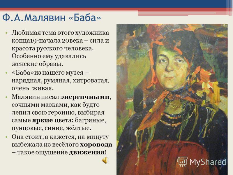 Ф.А.Малявин «Баба» Любимая тема этого художника конца19-начала 20века – сила и красота русского человека. Особенно ему удавались женские образы. «Баба»из нашего музея – нарядная, румяная, хитроватая, очень живая. Малявин писал энергичными, сочными ма