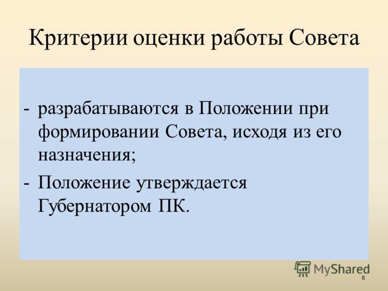 -разрабатываются в Положении при формировании Совета, исходя из его назначения; -Положение утверждается Губернатором ПК. 8 Критерии оценки работы Совета