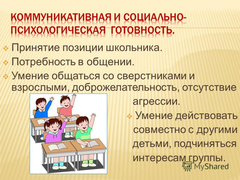 Принятие позиции школьника. Потребность в общении. Умение общаться со сверстниками и взрослыми, доброжелательность, отсутствие агрессии. Умение действовать совместно с другими детьми, подчиняться интересам группы.