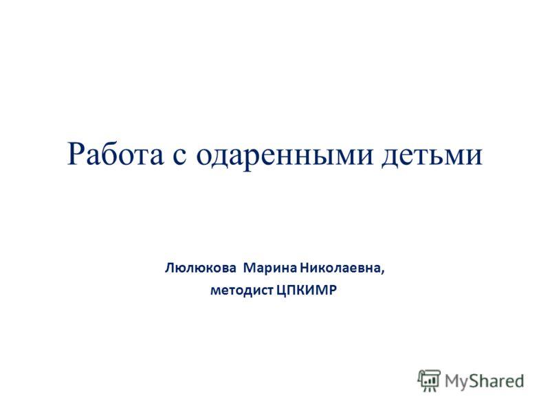 Работа с одаренными детьми Люлюкова Марина Николаевна, методист ЦПКИМР, методист ЦПКИМР по русскому языку и литературе