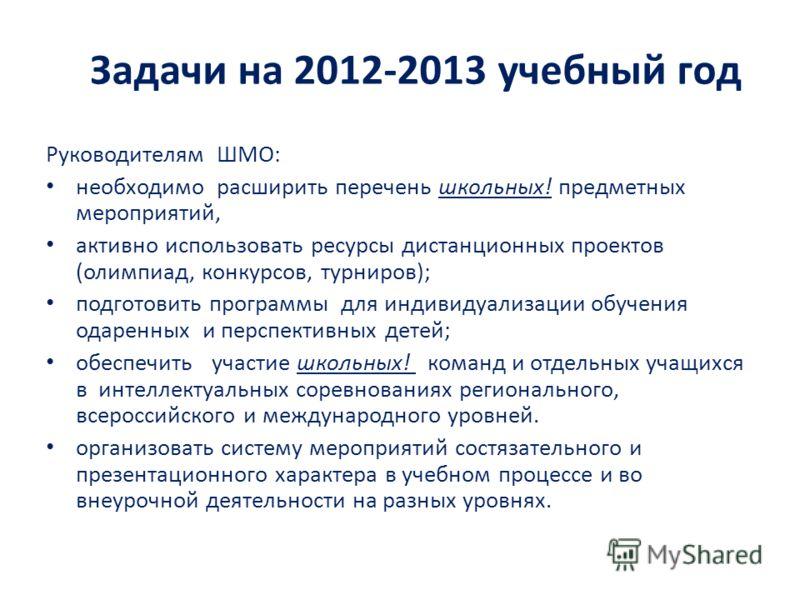 Задачи на 2012-2013 учебный год Руководителям ШМО: необходимо расширить перечень школьных! предметных мероприятий, активно использовать ресурсы дистанционных проектов (олимпиад, конкурсов, турниров); подготовить программы для индивидуализации обучени