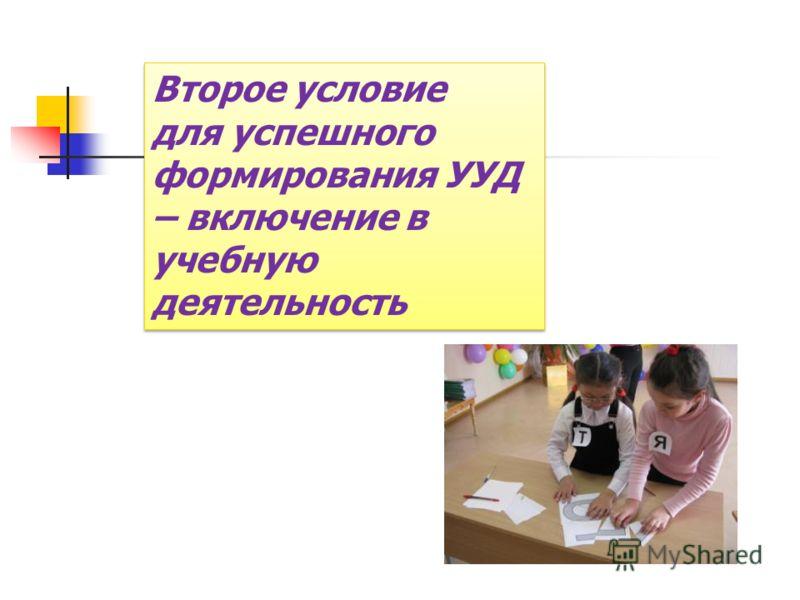 Второе условие для успешного формирования УУД – включение в учебную деятельность Второе условие для успешного формирования УУД – включение в учебную деятельность