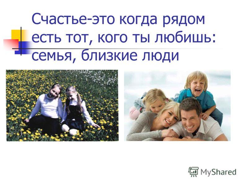 Счастье-это когда рядом есть тот, кого ты любишь: семья, близкие люди
