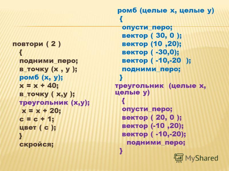 повтори ( 2 ) { подними_перо; в_точку (х, у ); ромб (х, у); х = х + 40; в_точку ( х,у ); треугольник (х,у); х = х + 20; с = с + 1; цвет ( с ); } скройся; ромб (целые х, целые у) { опусти_перо; вектор ( 30, 0 ); вектор (10,20); вектор ( -30,0); вектор