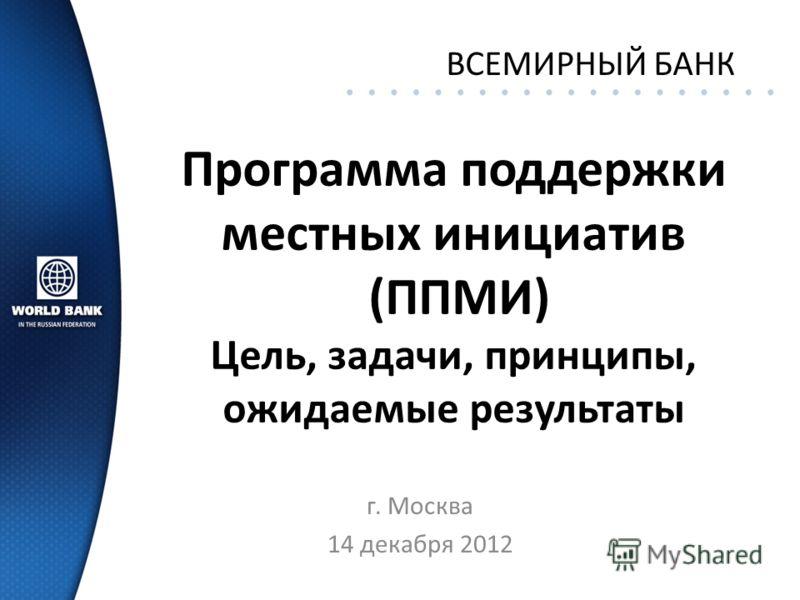 Программа поддержки местных инициатив (ППМИ) Цель, задачи, принципы, ожидаемые результаты г. Москва 14 декабря 2012 ВСЕМИРНЫЙ БАНК
