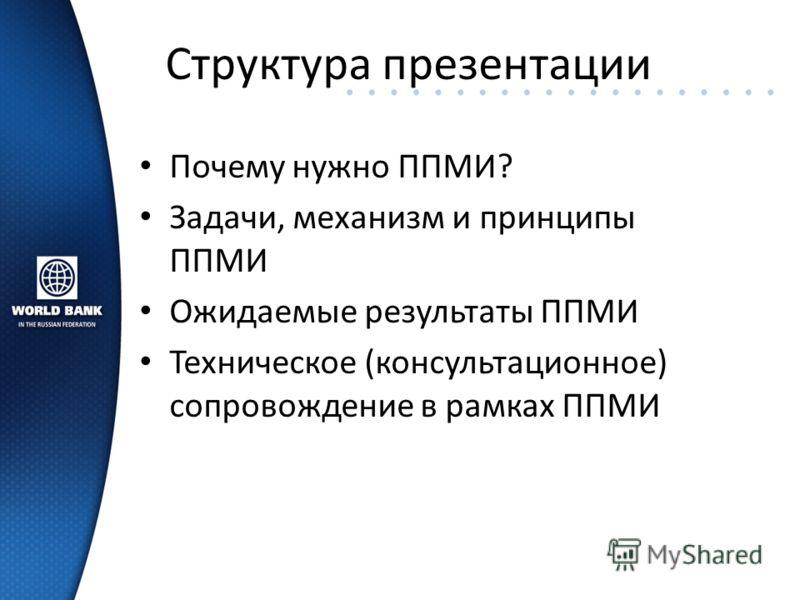Структура презентации Почему нужно ППМИ? Задачи, механизм и принципы ППМИ Ожидаемые результаты ППМИ Техническое (консультационное) сопровождение в рамках ППМИ
