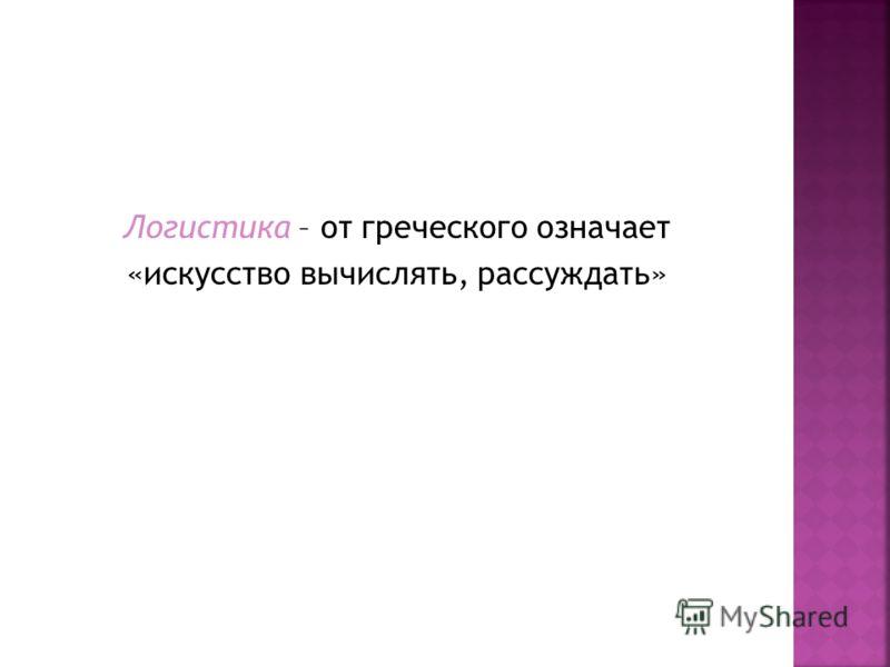 Логистика – от греческого означает «искусство вычислять, рассуждать»