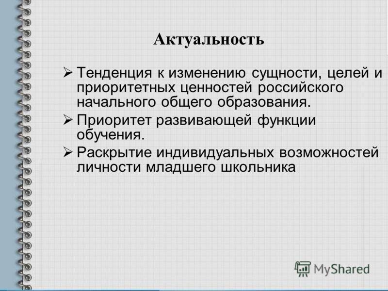 Тенденция к изменению сущности, целей и приоритетных ценностей российского начального общего образования. Приоритет развивающей функции обучения. Раскрытие индивидуальных возможностей личности младшего школьника Актуальность