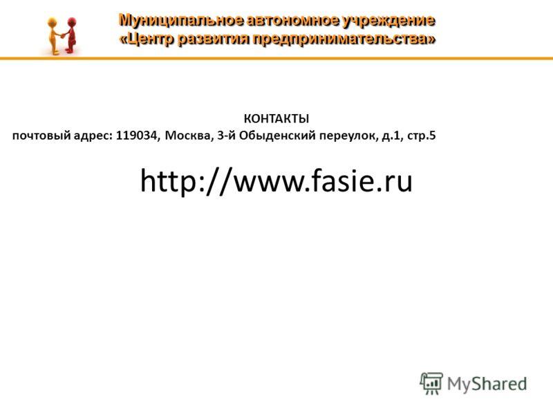 Муниципальное автономное учреждение «Центр развития предпринимательства» Муниципальное автономное учреждение «Центр развития предпринимательства» КОНТАКТЫ почтовый адрес: 119034, Москва, 3-й Обыденский переулок, д.1, стр.5 http://www.fasie.ru