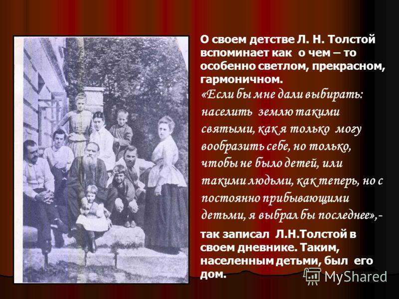 О своем детстве Л. Н. Толстой вспоминает как о чем – то особенно светлом, прекрасном, гармоничном. «Если бы мне дали выбирать: населить землю такими святыми, как я только могу вообразить себе, но только, чтобы не было детей, или такими людьми, как те