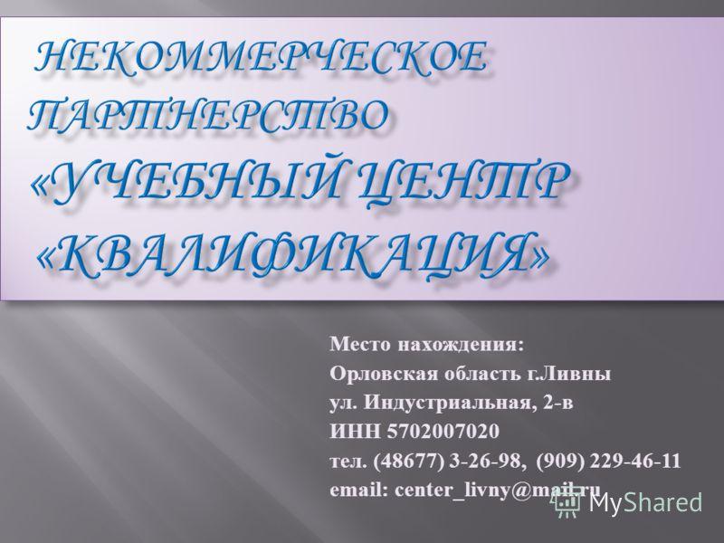 Место нахождения: Орловская область г.Ливны ул. Индустриальная, 2-в ИНН 5702007020 тел. (48677) 3-26-98, (909) 229-46-11 email: center_livny@mail.ru