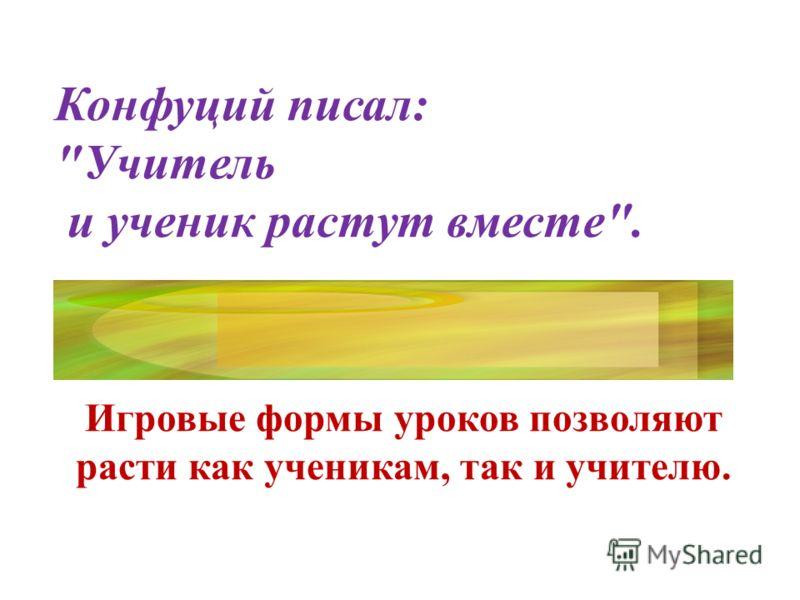 Конфуций писал: Учитель и ученик растут вместе. Игровые формы уроков позволяют расти как ученикам, так и учителю.