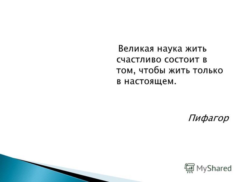 Великая наука жить счастливо состоит в том, чтобы жить только в настоящем. Пифагор