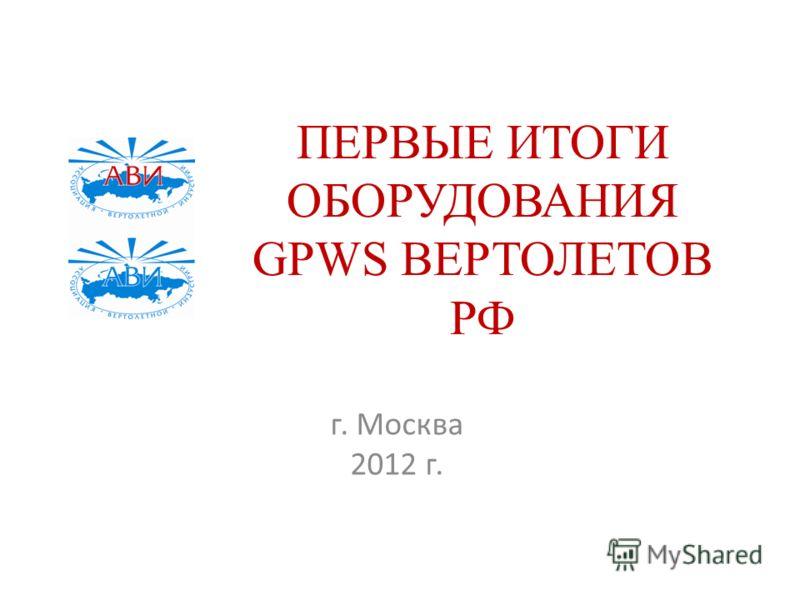 ПЕРВЫЕ ИТОГИ ОБОРУДОВАНИЯ GPWS ВЕРТОЛЕТОВ РФ г. Москва 2012 г.