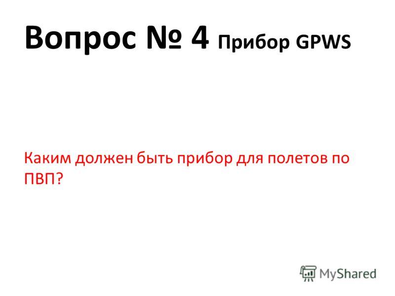 Вопрос 4 Прибор GPWS Каким должен быть прибор для полетов по ПВП?