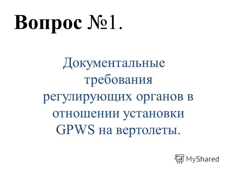 Вопрос 1. Документальные требования регулирующих органов в отношении установки GPWS на вертолеты.