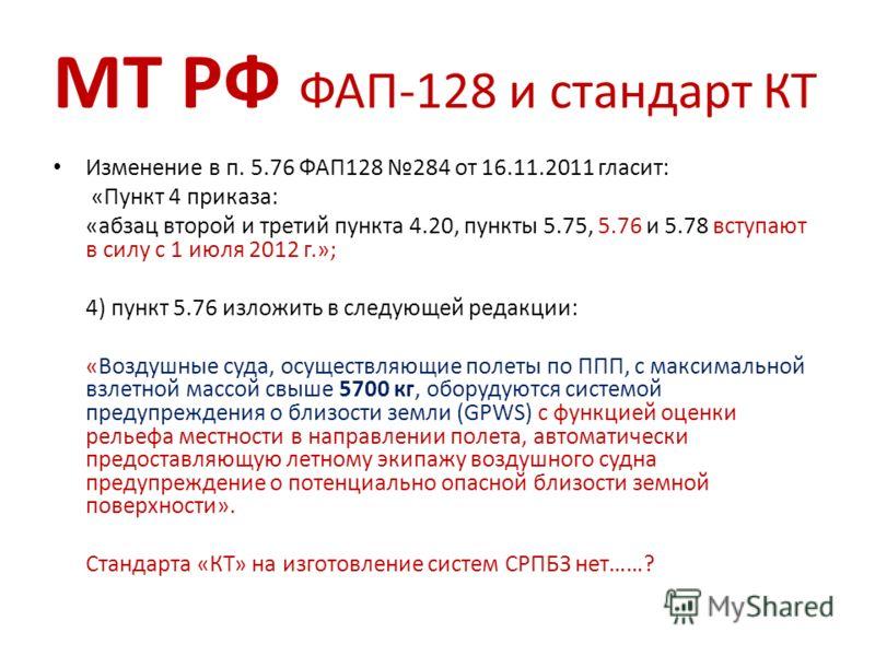 МТ РФ ФАП-128 и стандарт КТ Изменение в п. 5.76 ФАП128 284 от 16.11.2011 гласит: «Пункт 4 приказа: «абзац второй и третий пункта 4.20, пункты 5.75, 5.76 и 5.78 вступают в силу с 1 июля 2012 г.»; 4) пункт 5.76 изложить в следующей редакции: «Воздушные