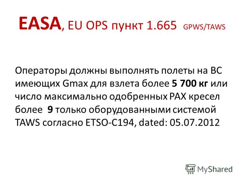 EASA, EU OPS пункт 1.665 GPWS/TAWS Операторы должны выполнять полеты на ВС имеющих Gmax для взлета более 5 700 кг или число максимально одобренных РАХ кресел более 9 только оборудованными системой TAWS согласно ETSO-C194, dated: 05.07.2012