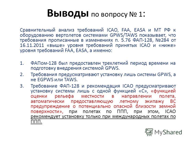 Выводы по вопросу 1 : Сравнительный анализ требований ICAO, FAA, EASA и МТ РФ к оборудованию вертолетов системами GPWS/TAWS показывает, что требования прописанные в изменениях п. 5.76 ФАП-128, 284 от 16.11.2011 «выше» уровня требований принятых ICAO