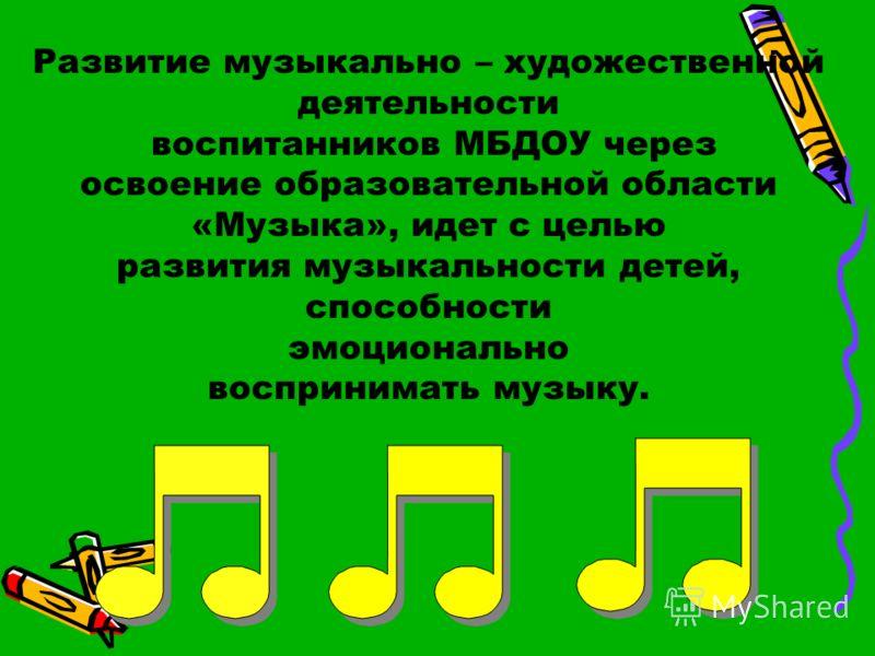 Развитие музыкально – художественной деятельности воспитанников МБДОУ через освоение образовательной области «Музыка», идет с целью развития музыкальности детей, способности эмоционально воспринимать музыку.