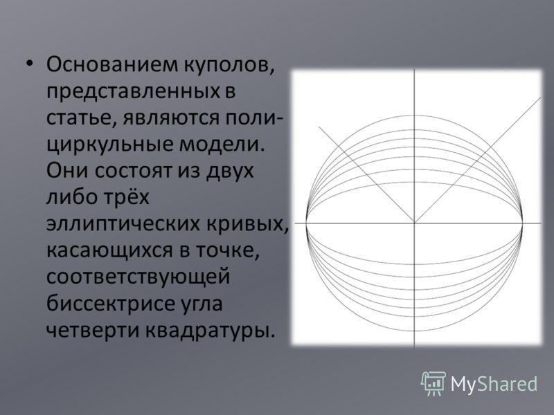 Основанием куполов, представленных в статье, являются поли- циркульные модели. Они состоят из двух либо трёх эллиптических кривых, касающихся в точке, соответствующей биссектрисе угла четверти квадратуры.