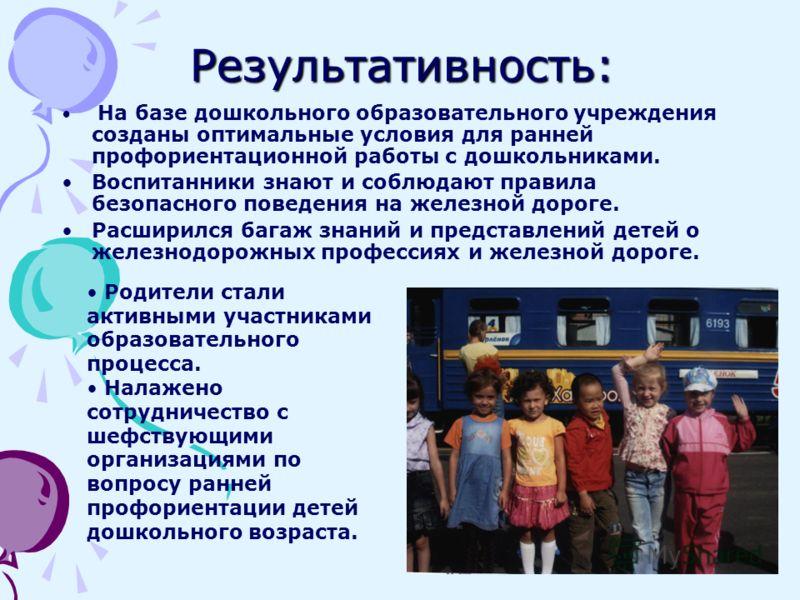 Результативность: На базе дошкольного образовательного учреждения созданы оптимальные условия для ранней профориентационной работы с дошкольниками. Воспитанники знают и соблюдают правила безопасного поведения на железной дороге. Расширился багаж знан
