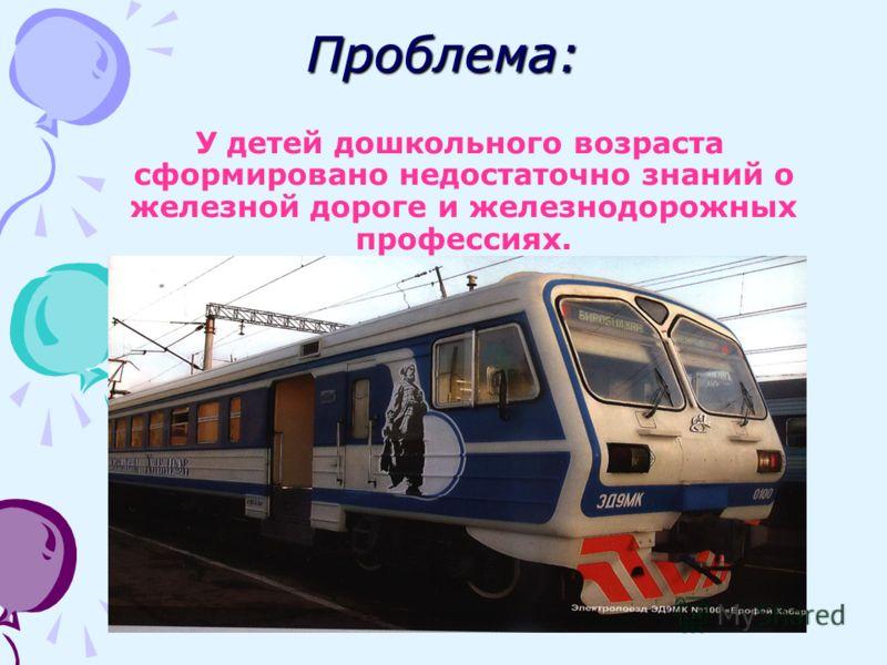 Проблема: У детей дошкольного возраста сформировано недостаточно знаний о железной дороге и железнодорожных профессиях.
