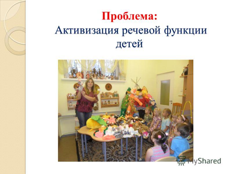 Активизация речевой функции детей Проблема: Активизация речевой функции детей