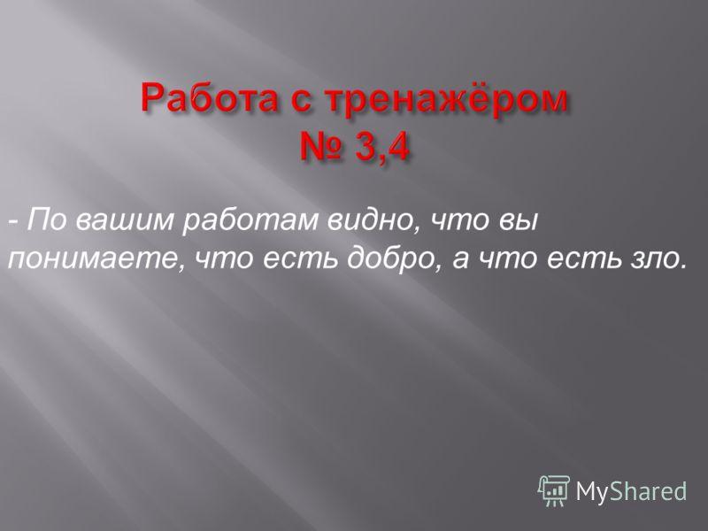 - По вашим работам видно, что вы понимаете, что есть добро, а что есть зло.