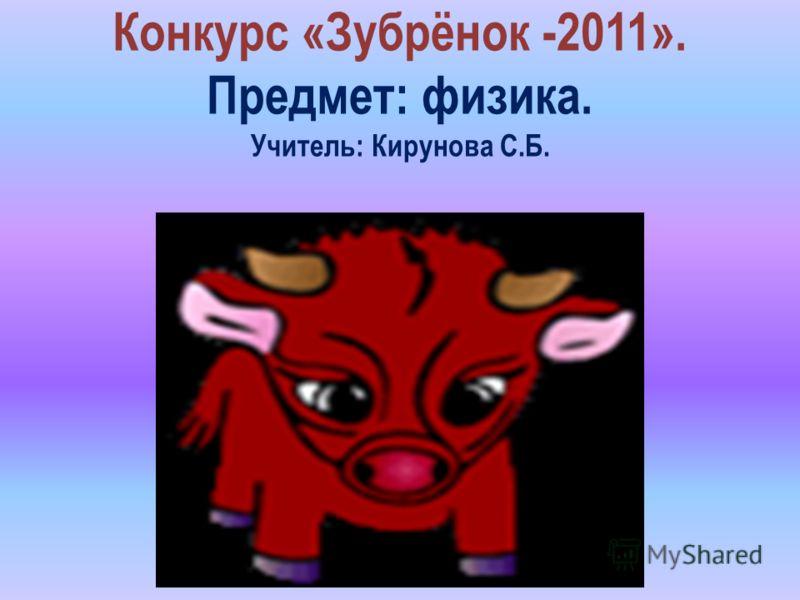 Конкурс «Зубрёнок -2011». Предмет: физика. Учитель: Кирунова С.Б.