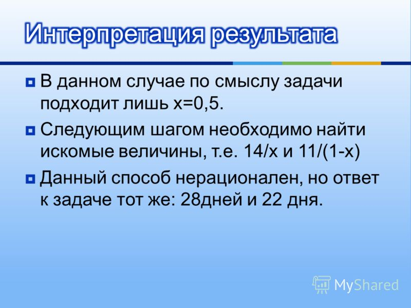 В данном случае по смыслу задачи подходит лишь х =0,5. Следующим шагом необходимо найти искомые величины, т. е. 14/ х и 11/(1- х ) Данный способ нерационален, но ответ к задаче тот же : 28 дней и 22 дня.