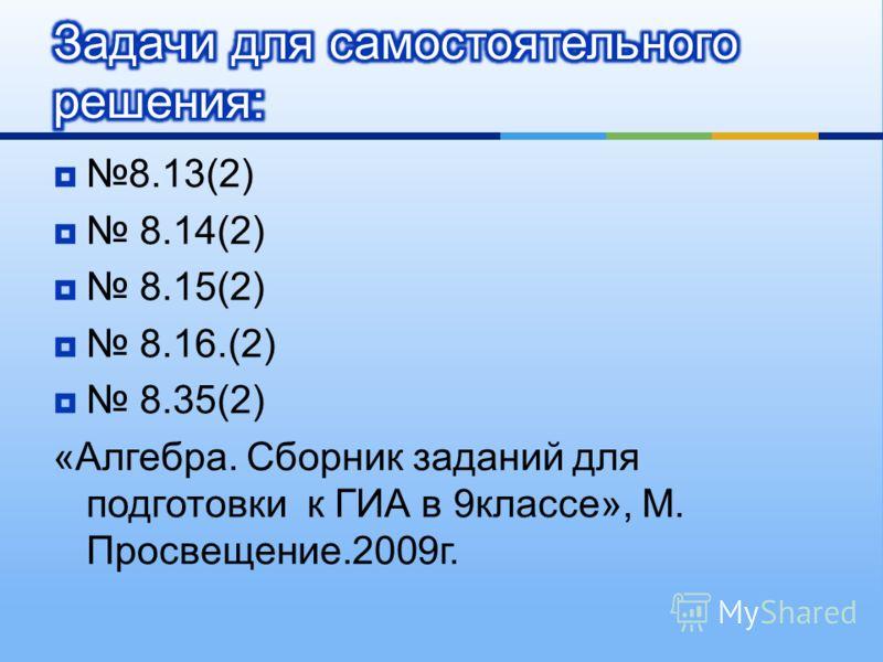 8.13(2) 8.14(2) 8.15(2) 8.16.(2) 8.35(2) « Алгебра. Сборник заданий для подготовки к ГИА в 9 классе », М. Просвещение.2009 г.