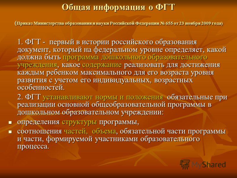 Общая информация о ФГТ ( Приказ Министерства образования и науки Российской Федерации 655 от 23 ноября 2009 года) 1. ФГТ - первый в истории российского образования документ, который на федеральном уровне определяет, какой должна быть программа дошкол