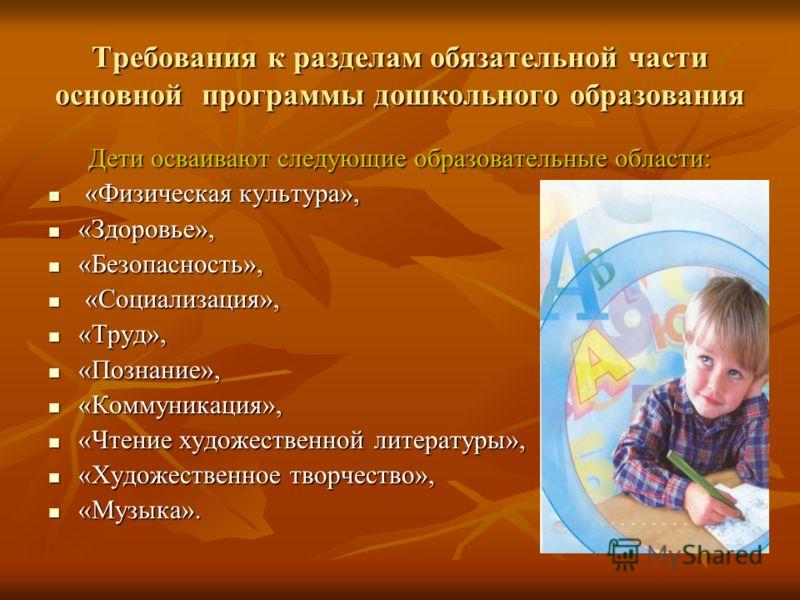 Требования к разделам обязательной части основной программы дошкольного образования Дети осваивают следующие образовательные области: «Физическая культура», «Физическая культура», «Здоровье», «Здоровье», «Безопасность», «Безопасность», «Социализация»