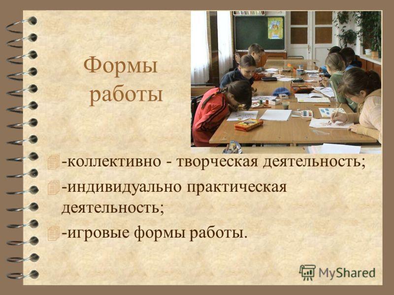 Формы работы 4 -коллективно - творческая деятельность; 4 -индивидуально практическая деятельность; 4 -игровые формы работы.