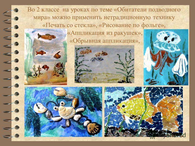 Во 2 классе на уроках по теме «Обитатели подводного мира» можно применить нетрадиционную технику «Печать со стекла», «Рисование по фольге», «Аппликация из ракушек», «Обрывная аппликация»,
