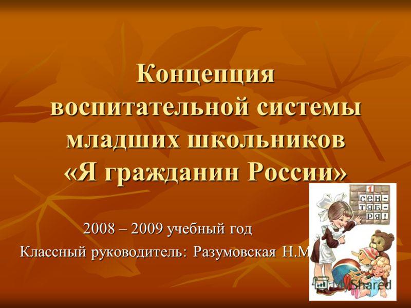 Концепция воспитательной системы младших школьников «Я гражданин России» 2008 – 2009 учебный год Классный руководитель: Разумовская Н.М.