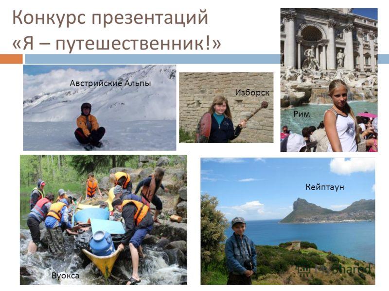 Конкурс презентаций « Я – путешественник !» Австрийские Альпы Изборск Рим Вуокса Кейптаун