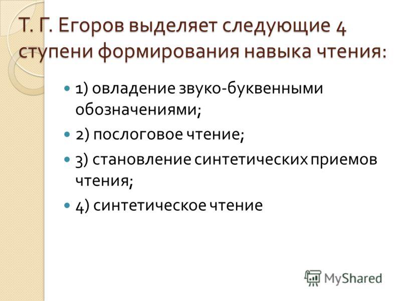 Т. Г. Егоров выделяет следующие 4 ступени формирования навыка чтения : 1) овладение звуко - буквенными обозначениями ; 2) послоговое чтение ; 3) становление синтетических приемов чтения ; 4) синтетическое чтение